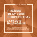 Письмо ФГБУ «ФКП Росреестра» от 24.04.2019 № 10-0349/19